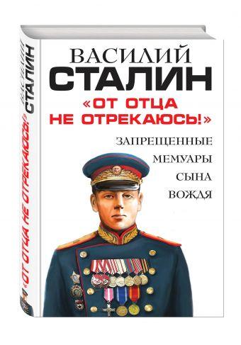 «От отца не отрекаюсь!» Запрещенные мемуары сына Вождя Сталин В.И.