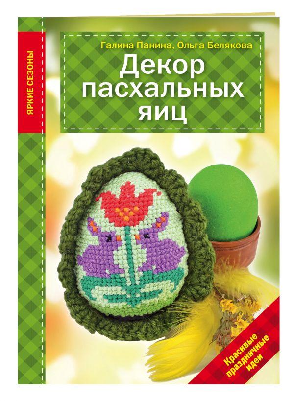 Декор Пасхальных яиц. Красивые праздничные идеи Панина Г.П., Белякова О.В.
