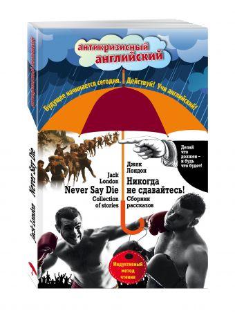 Никогда не сдавайтесь! Сборник рассказов = Never Say Die! Collection of stories: Индуктивный метод чтения Лондон Д.
