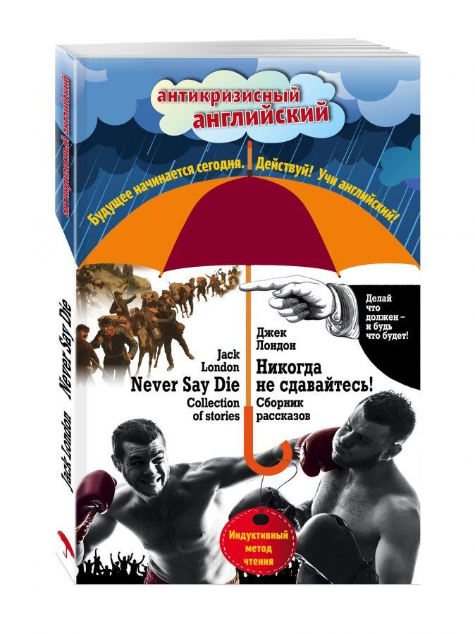Никогда не сдавайтесь! Сборник рассказов = Never Say Die! Collection of stories: Индуктивный метод чтения Джек Лондон