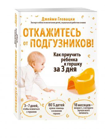 Откажитесь от подгузников! Как приучить ребенка к горшку за 3 дня Джейми Гловацки