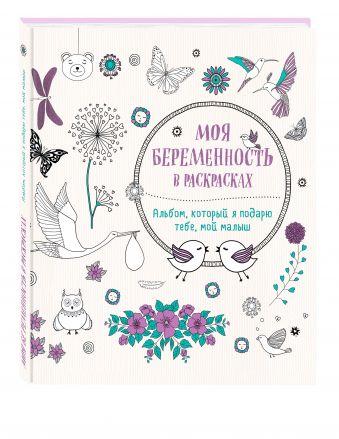 Моя беременность в раскрасках. Альбом, который я подарю тебе, мой малыш (переплет) Жанна дэ Ардуан, Виолет Б