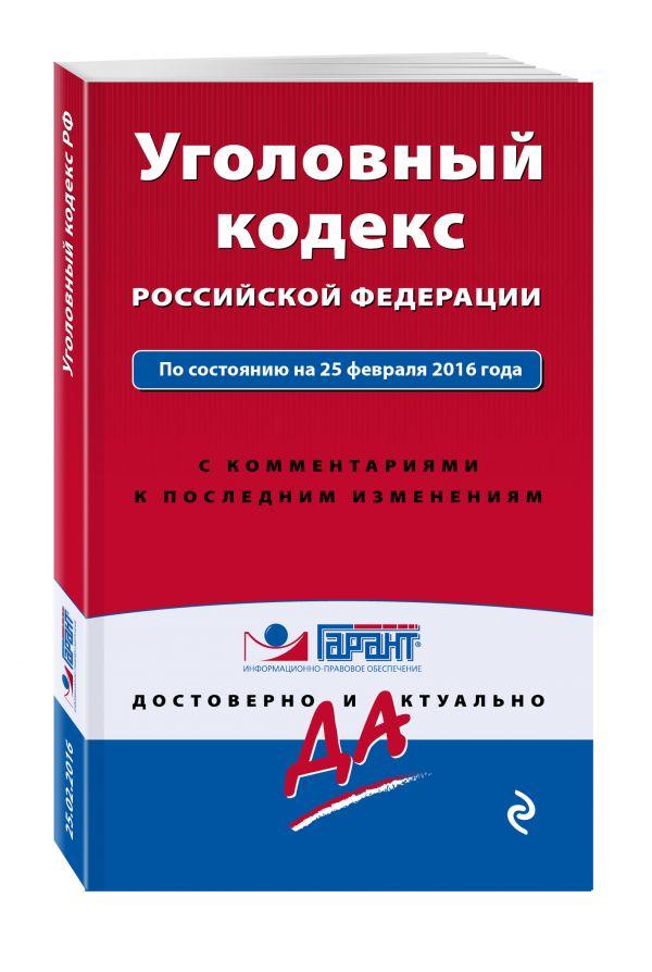 Уголовный кодекс Российской Федерации. По состоянию на 25 февраля 2016 года. С комментариями к последним изменениям
