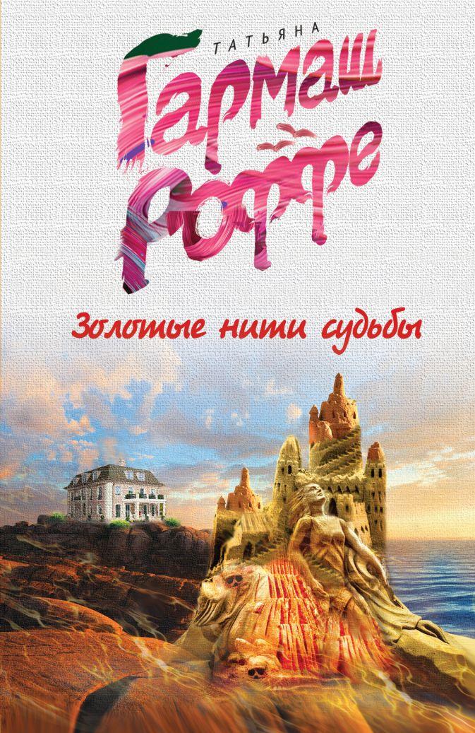 Гармаш-Роффе Т.В. - Золотые нити судьбы обложка книги