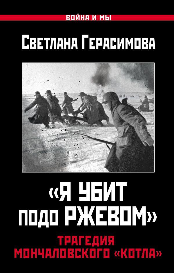 «Я убит подо Ржевом». Трагедия Мончаловского «котла» Герасимова С.А.