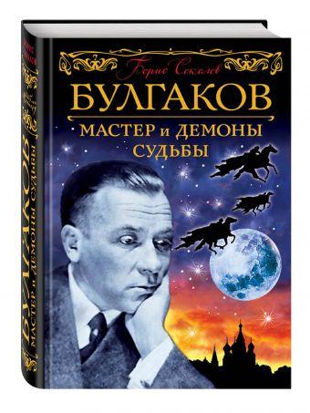 Булгаков. Мастер и демоны судьбы Соколов Б.В.