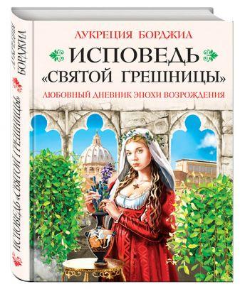 Лукреция Борджиа - Исповедь «святой грешницы». Откровения Лукреции Борджиа обложка книги