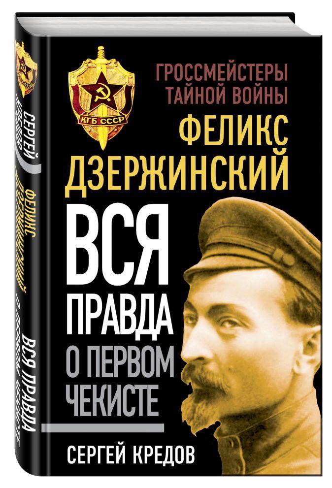 Феликс Дзержинский. Вся правда о первом чекисте Кредов С.А.