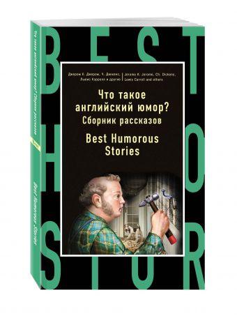 Что такое английский юмор? Сборник рассказов = Best Humorous Stories Джером К. Джером, Чарльз Диккенс, Льюис Кэрролл и др.
