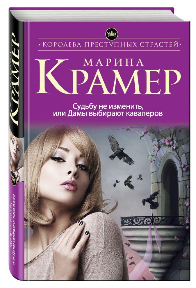Марина Крамер - Судьбу не изменить, или Дамы выбирают кавалеров обложка книги