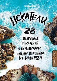 Искатели. 28 известных писателей о путешествиях, которые изменили их навсегда (Lonely Planet)