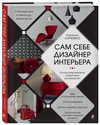 Варвара Ахремко - Сам себе дизайнер интерьера. Иллюстрированное пошаговое руководство обложка книги