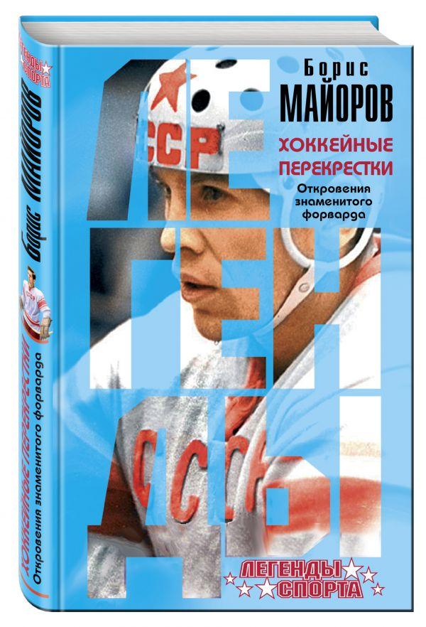 Хоккейные перекрестки. Откровения знаменитого форварда Майоров Б.А.