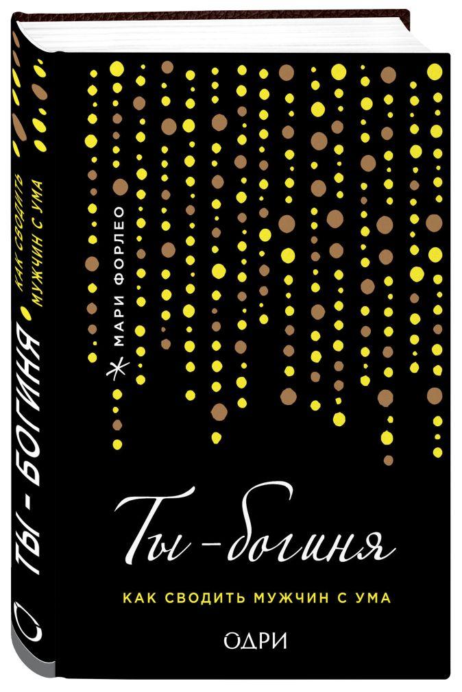 Мари Форлео - Ты - богиня! Как сводить мужчин с ума (переплет) обложка книги