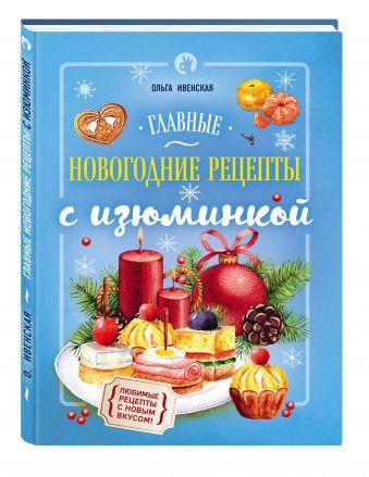 Главные новогодние рецепты с изюминкой Ольга Ивенская