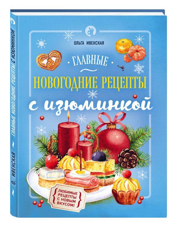 Главные новогодние рецепты с изюминкой Ивенская О.С.