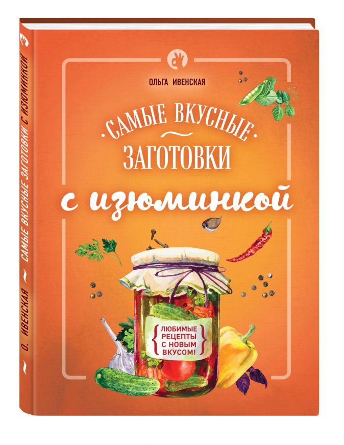 Ивенская О.С. - Самые вкусные заготовки с изюминкой обложка книги