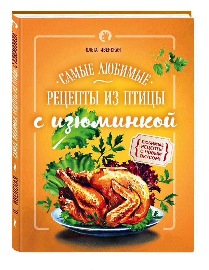 Самые любимые рецепты из птицы с изюминкой Ольга Ивенская