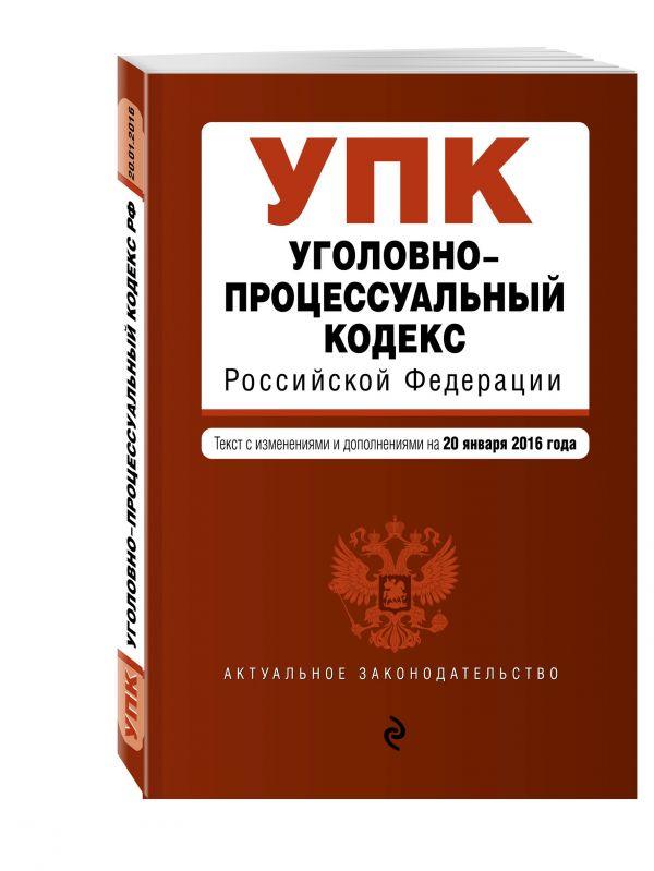Уголовно-процессуальный кодекс Российской Федерации : текст с изм. и доп. на 20 января 2016 г.