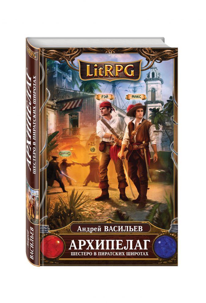 Андрей Васильев - Архипелаг. Книга первая. Шестеро в пиратских широтах обложка книги