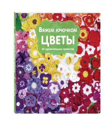 Таш Бентли - Вяжем крючком ЦВЕТЫ. 65 удивительных проектов обложка книги