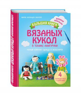 Большая книга вязаных кукол в технике амигуруми. Полный комплект одежды и аксессуаров Монтеро М.