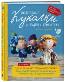 Волшебные куколки из ткани и трикотажа от Елены Гридневой. Полное пошаговое руководство по шитью кукол и созданию аксессуаров
