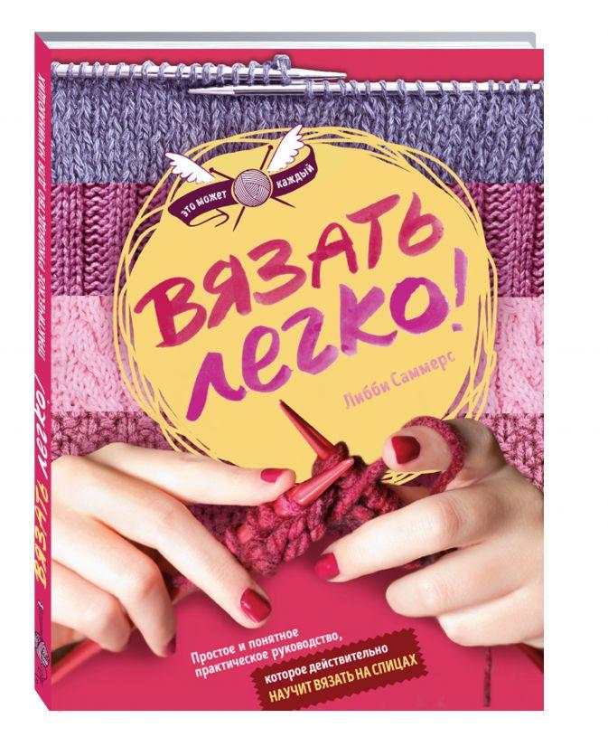 Либби Саммерс - Вязать легко. Простое и понятное практическое руководство , которое действительно научит вязать обложка книги