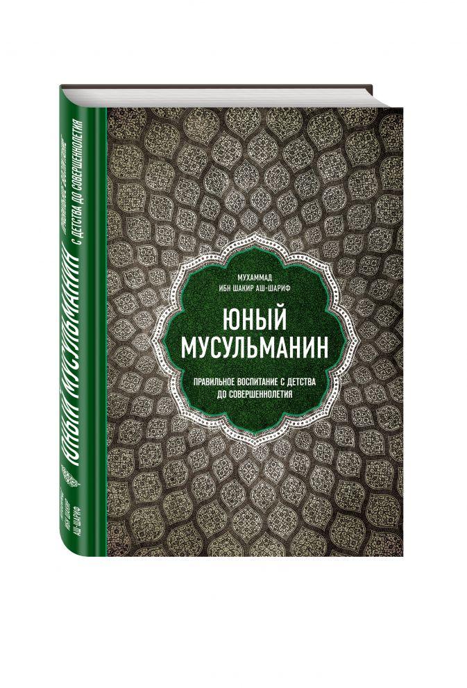 Мухаммад ибн Шакир аш-Шариф - Юный мусульманин. Правильное воспитание с детства до совершеннолетия обложка книги