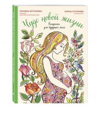 Татьяна Аптулаева - Чудо новой жизни. Раскраска для будущих мам обложка книги