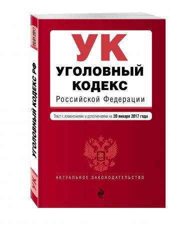 Уголовный кодекс Российской Федерации : текст с изм. и доп. на 20 января 2017 г.