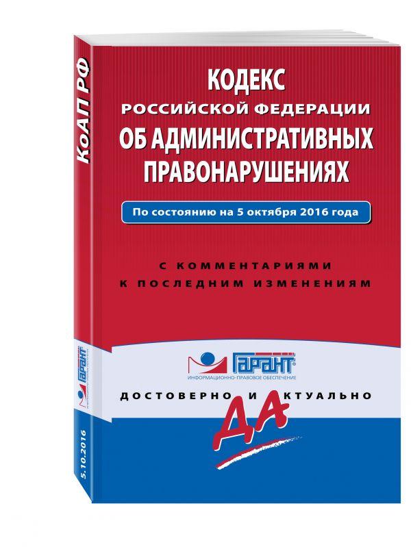 Кодекс Российской Федерации об административных правонарушениях. По состоянию на 5 октября 2016 года. С комментариями к последним изменениям
