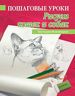 Пошаговые уроки рисования. Рисуем кошек и собак Мазовецкая В В