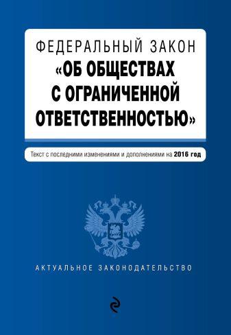 """Федеральный закон """"Об обществах с ограниченной ответственностью"""" : текст с посл. изм. и доп. на 2016 год"""