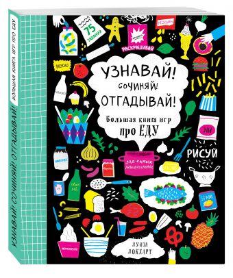 Узнавай! Сочиняй! Отгадывай! Большая книга игр про еду Луиза Локхарт
