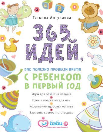 365 идей как полезно провести время с ребенком в первый год Аптулаева Т.Г.