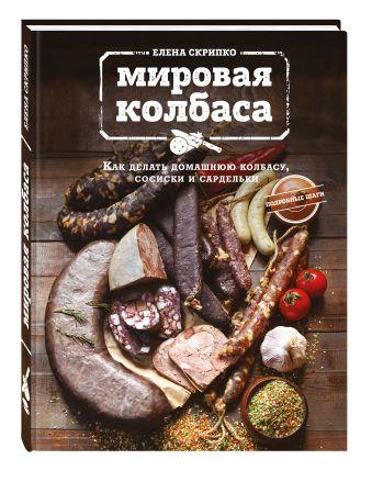 Мировая колбаса. Как делать домашнюю колбасу, сосиски и сардельки Скрипко Елена