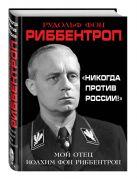 Риббентроп Р. - «Никогда против России!» Мой отец Иоахим фон Риббентроп' обложка книги