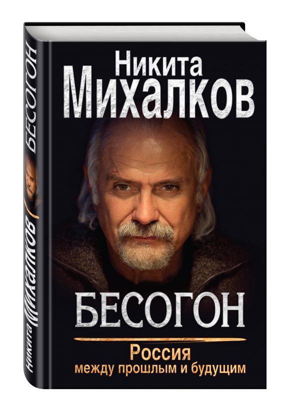 Бесогон. Россия между прошлым и будущим Михалков Н.С.