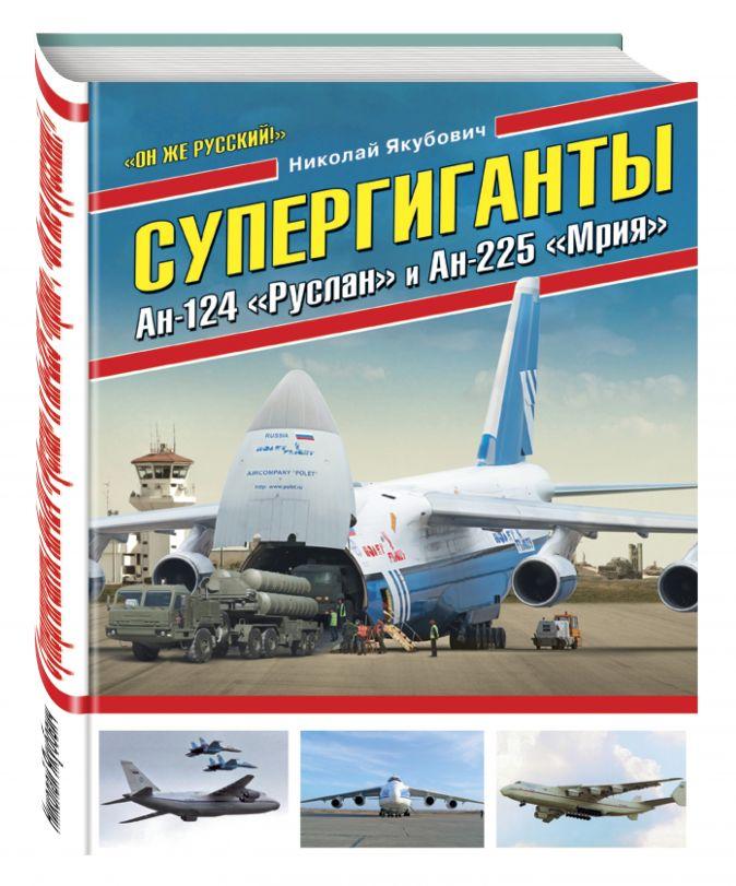 Николай Якубович - Супергиганты Ан-124 «Руслан» и Ан-225 «Мрия». «Он же русский!» обложка книги