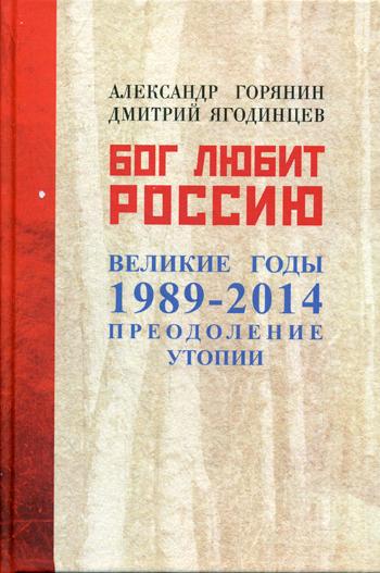 Горянин А. - Бог любит Россию. Великие год 1989-2014. Преодоление утопии. Горянин А. обложка книги
