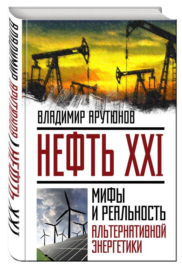 Нефть XXI. Мифы и реальность альтернативной энергетики Арутюнов В.С.