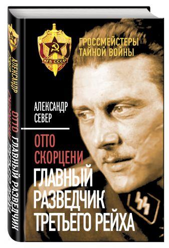 Александр Север - Отто Скорцени. Главный разведчик Третьего рейха обложка книги