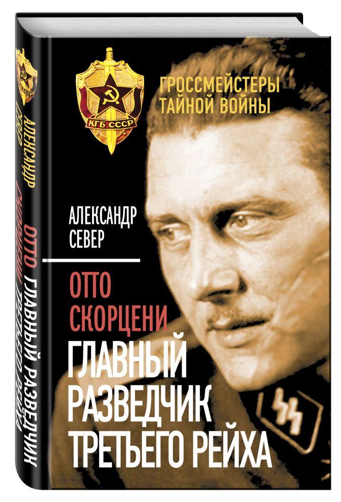 Отто Скорцени. Главный разведчик Третьего рейха Александр Север