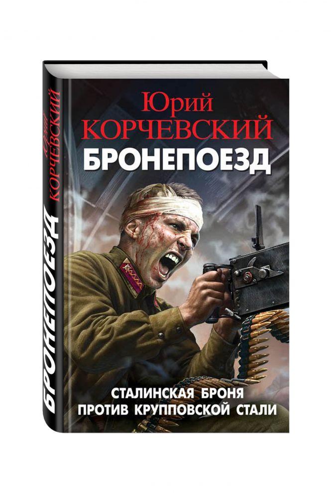 Юрий Корчевский - Бронепоезд. Сталинская броня против крупповской стали обложка книги