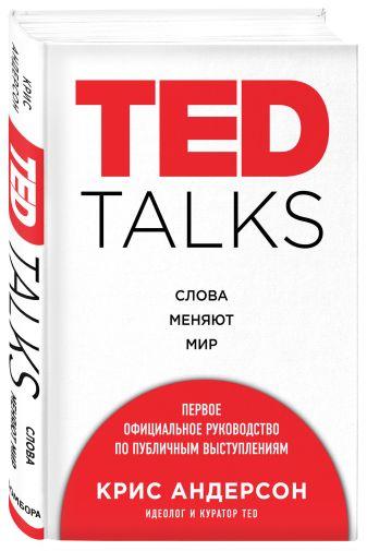 Крис Андерсон - TED TALKS. Слова меняют мир. Первое официальное руководство по публичным выступлениям обложка книги