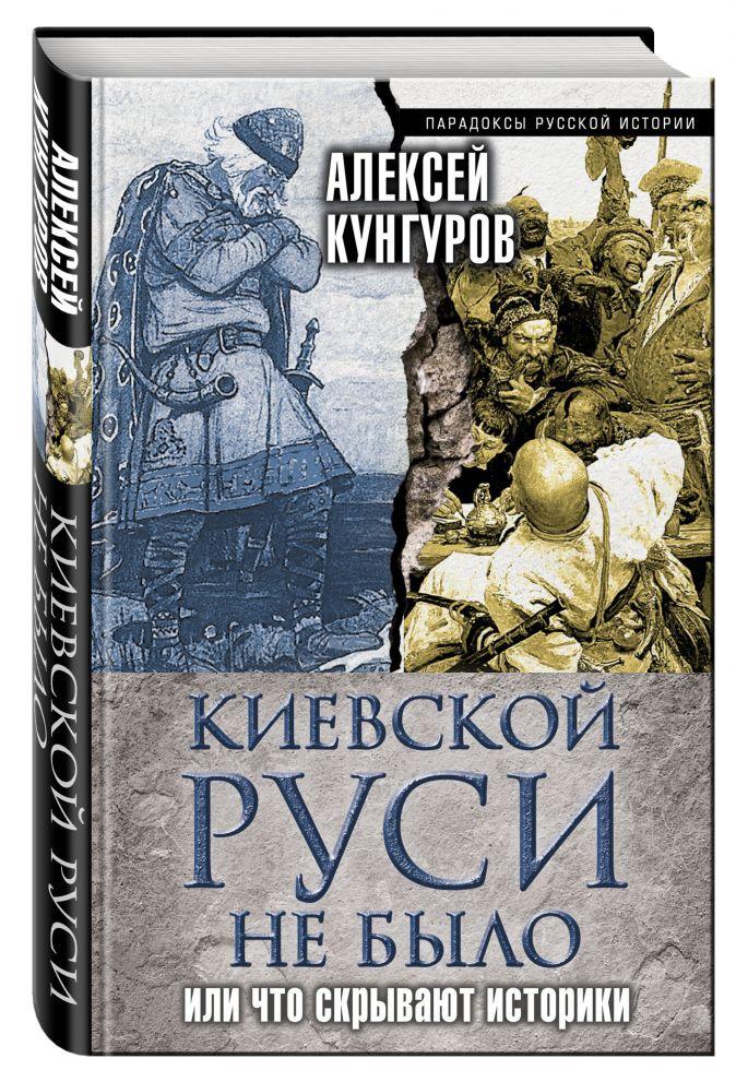 Киевской Руси не было, или Что скрывают историки Кунгуров А.А.