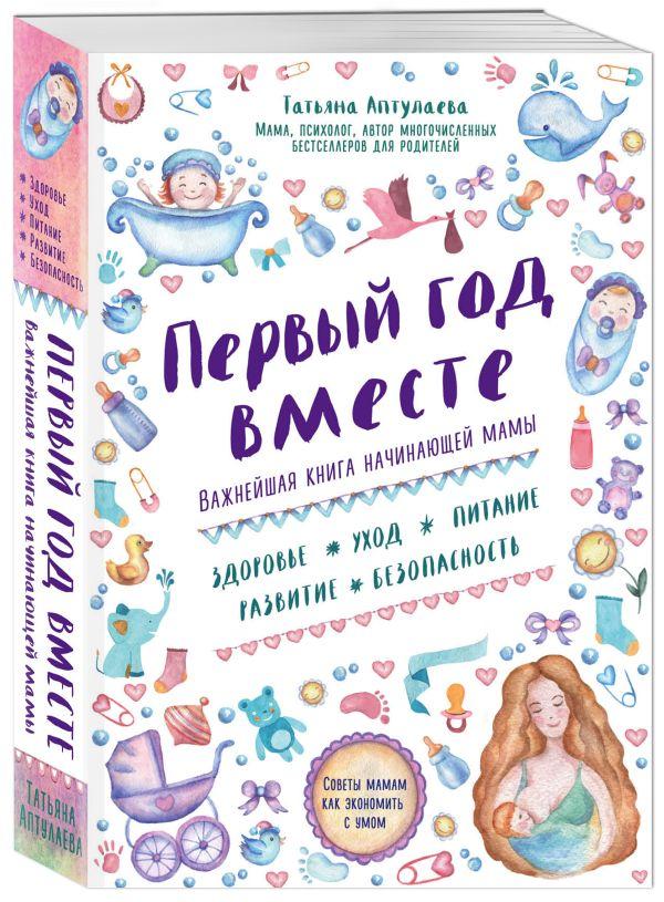 Первый год вместе. Важнейшая книга начинающей мамы Аптулаева Т.Г.