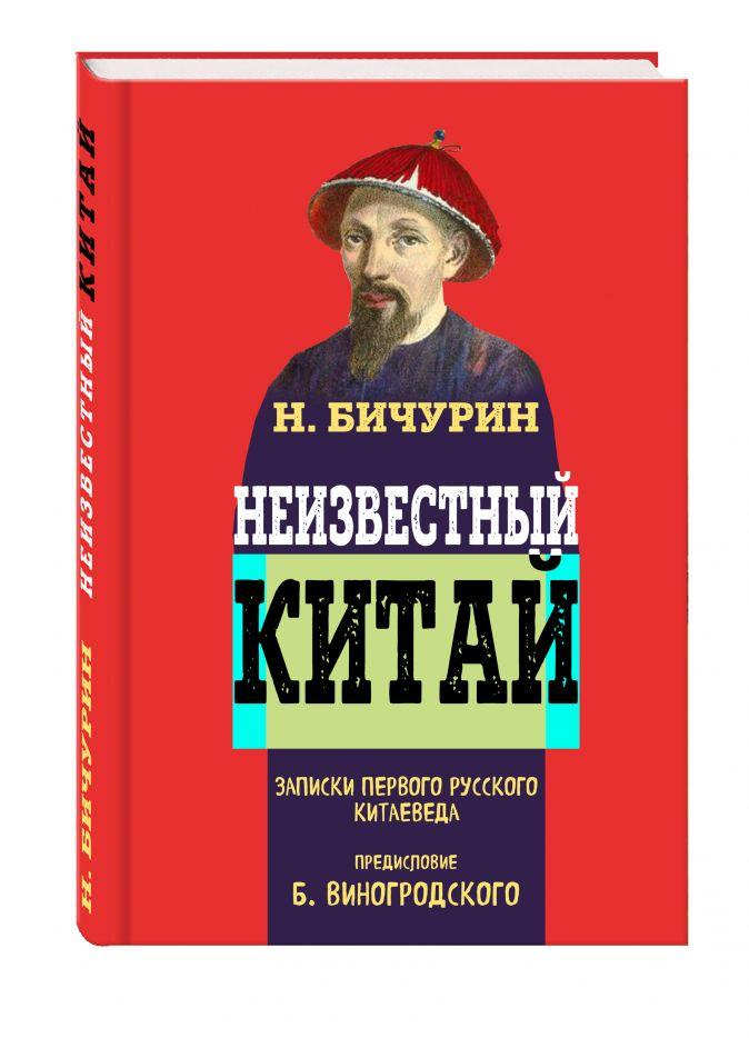 Бичурин Никита - Неизвестный Китай. Записки первого русского китаеведа обложка книги