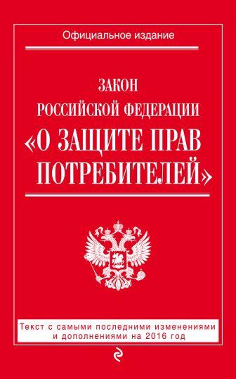 """Закон РФ """"О защите прав потребителей"""": текст с самыми посл. изм. и доп. на 2016 год"""